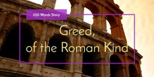 Greed, of the Roman Kind, 100 words story
