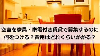空室を家具・家電付き賃貸で募集するのに何をつける?費用はどれくらいかかる?