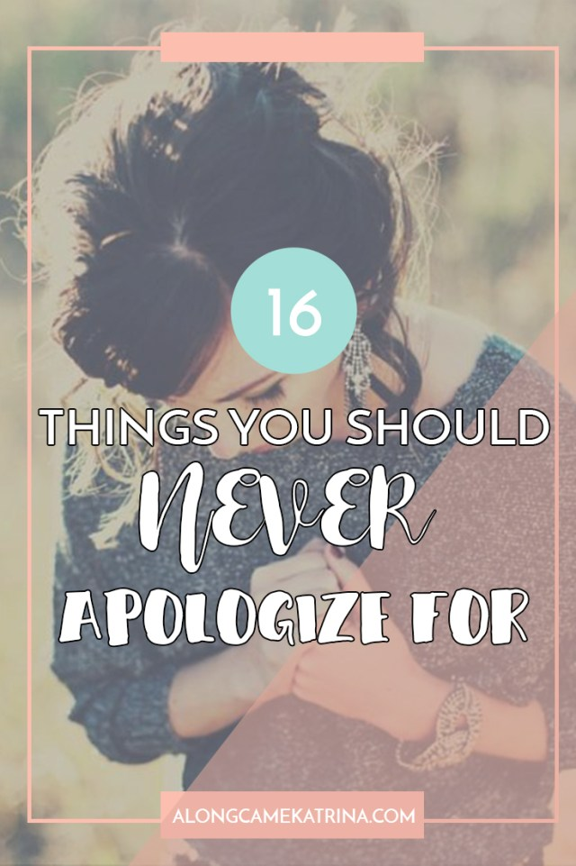 16 Things You Should Neve Apologize For