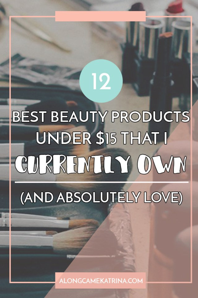 12 Best Beauty Products Under $15 That I Currently Own & Absolutely Love