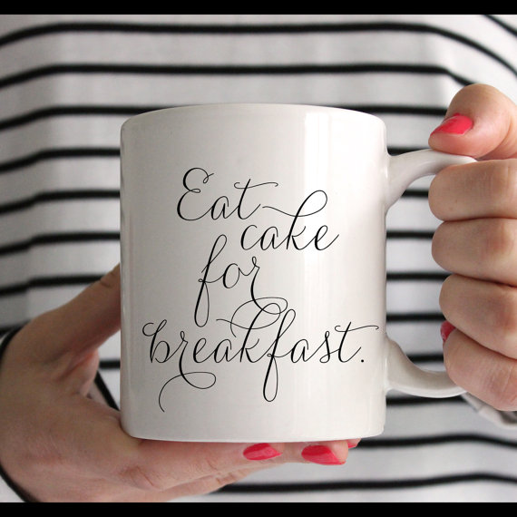 (Available at https://www.etsy.com/listing/205354073/eat-cake-for-breakfast-mug-in-stock-and)