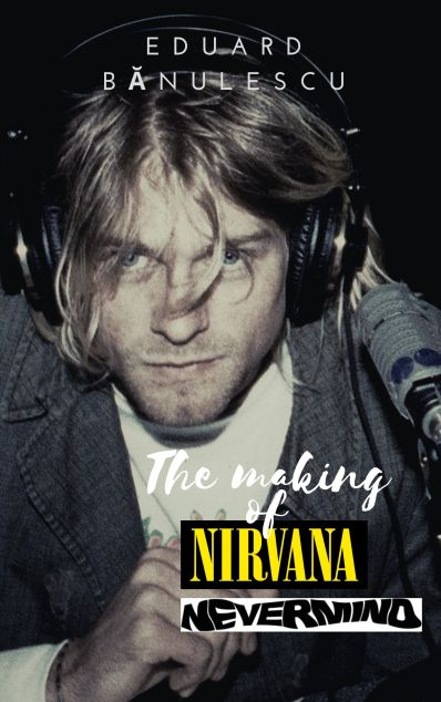 New book, 2020, The making of Nirvana - Nevermind (Classic alternative rock albums series). Author: Eduard Banulescu