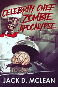 Celebrity Chef Zombie Apocalypse by Jack D .Maclean on Alternative-Read.com