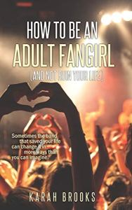 How to be an Adult Fangirl (and not ruin your life) by Karah Brooks