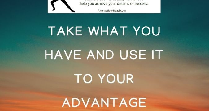 Top Tip No.1 Take what you have and use it to your advantage