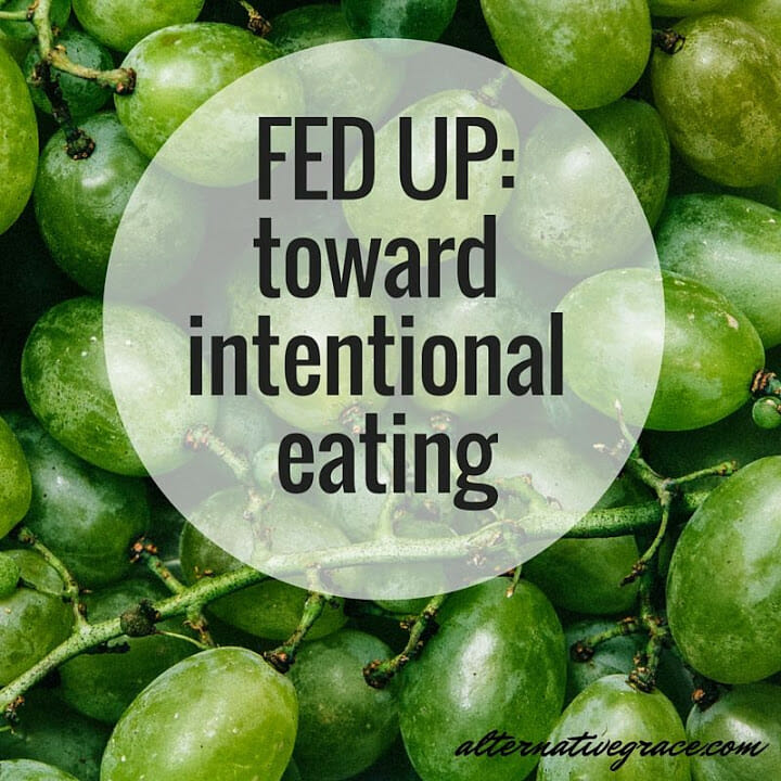 Fed Up: Toward Intentional Eating – alternative grace