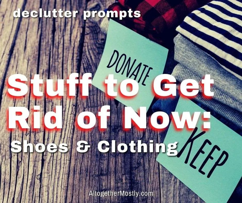 stuff to get rid of now shoes and clothing declutter prompts
