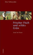 Alice Vollenweider: Frischer Fisch und wildes Grün. Essen im Tessin