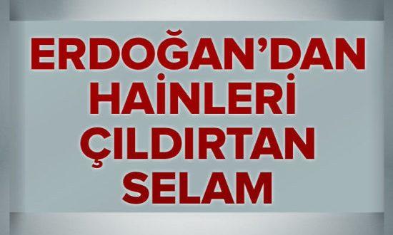 Cumhurbaşkanı Erdoğan'dan hainleri çıldırtan selam.