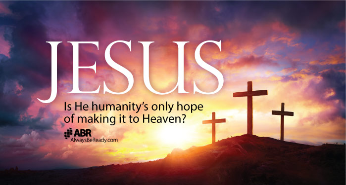 Jesus: Is He Humanity's Only Hope of Making it to Heaven?