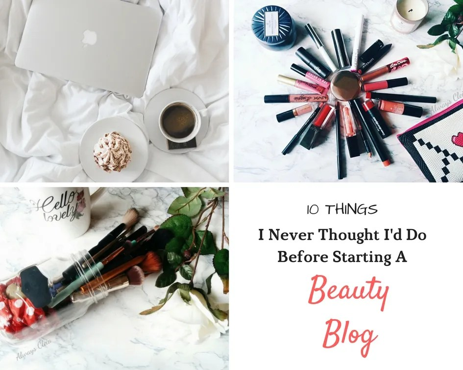 10 Things I Never Thought I'd Do Before Starting A Beauty Blog