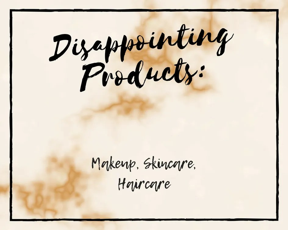 Disappointing Products: Makeup, Skincare & Haircare
