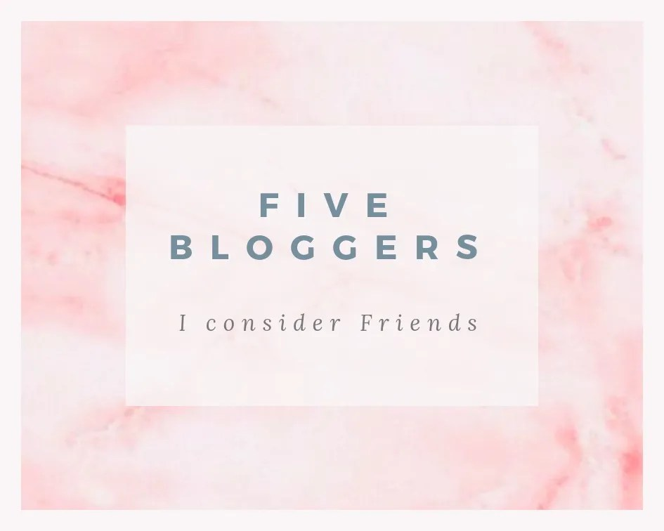 5 Bloggers I Consider Friends