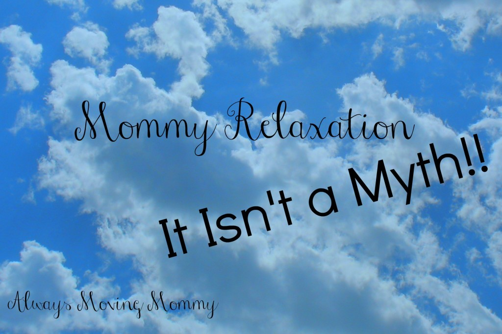 Mommy Relaxation - It Isn't a Myth! -- moms are always taking care of someone else but they need to be taken care of too! | www.alwaysmovingmommy.com
