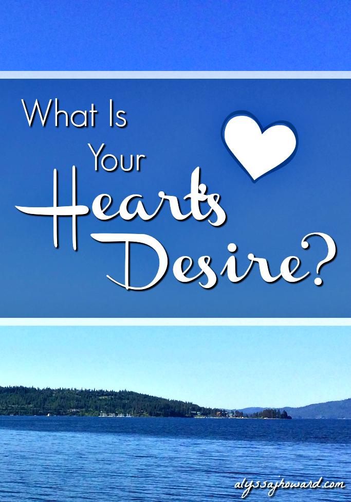 What Is Your Heart's Desire? | alyssajhoward.com