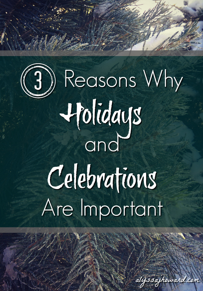 3 Reasons Why Holidays and Celebrations Are Important | alyssajhoward.com
