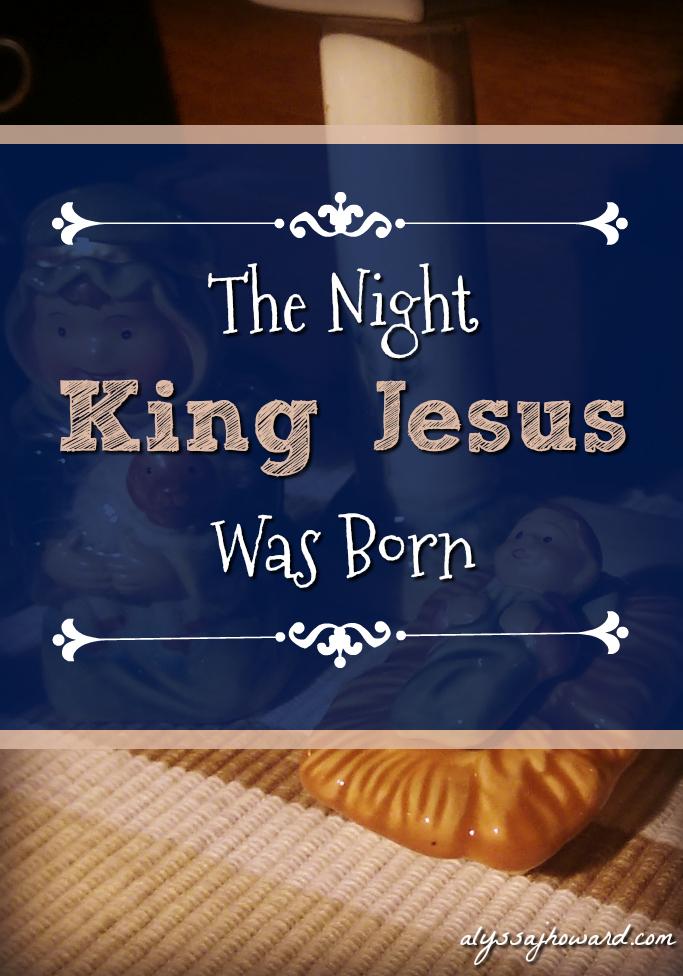 The Night King Jesus Was Born | alyssajhoward.com