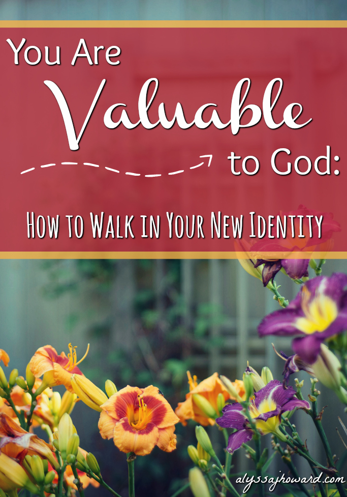 You Are Valuable to God: How to Walk in Your New Identity | alyssajhoward.com