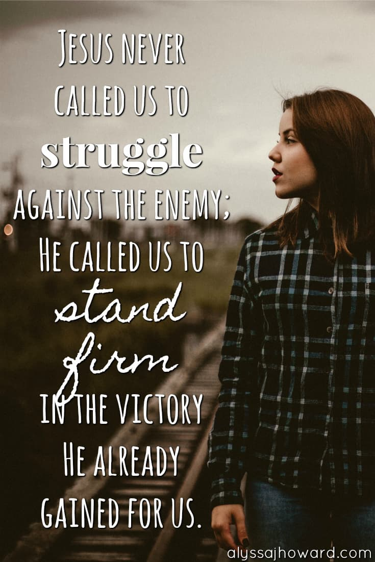 How to Stand Firm in the Victory Jesus Already Won | alyssajhoward.com