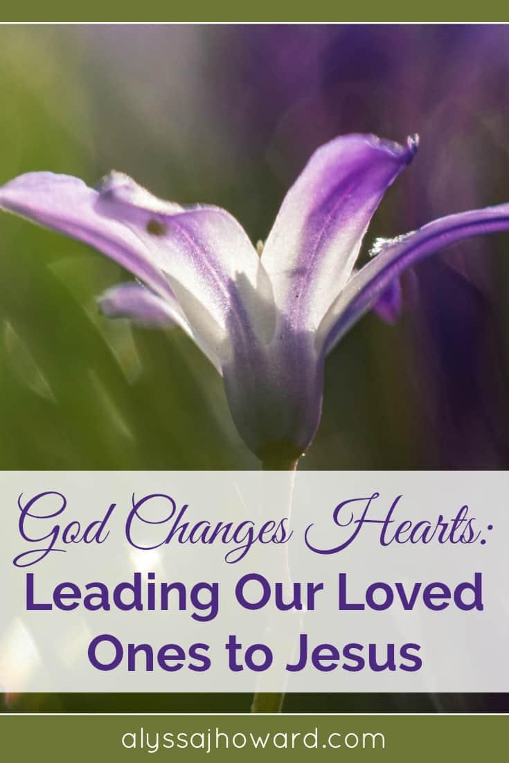 God Changes Hearts: Leading Our Loved Ones to Jesus | alyssajhoward.com