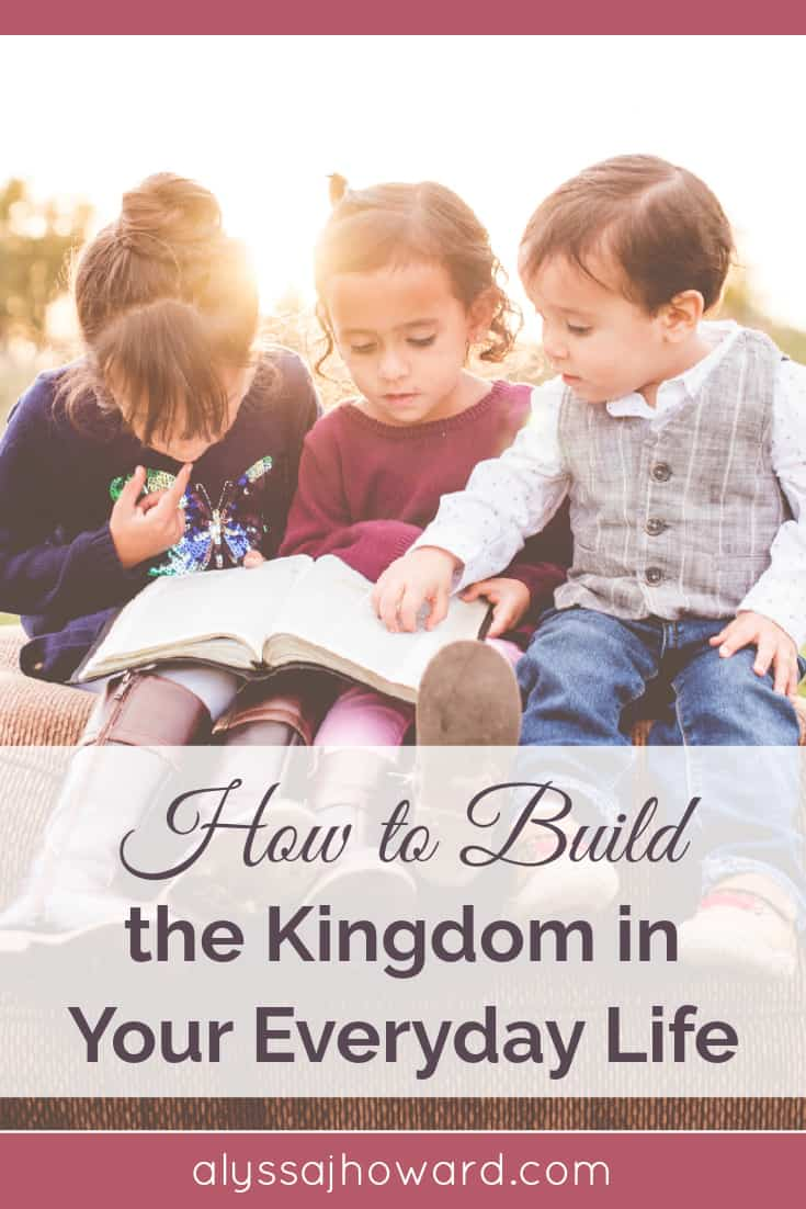 How to Build the Kingdom in Your Everyday Life   alyssajhoward.com