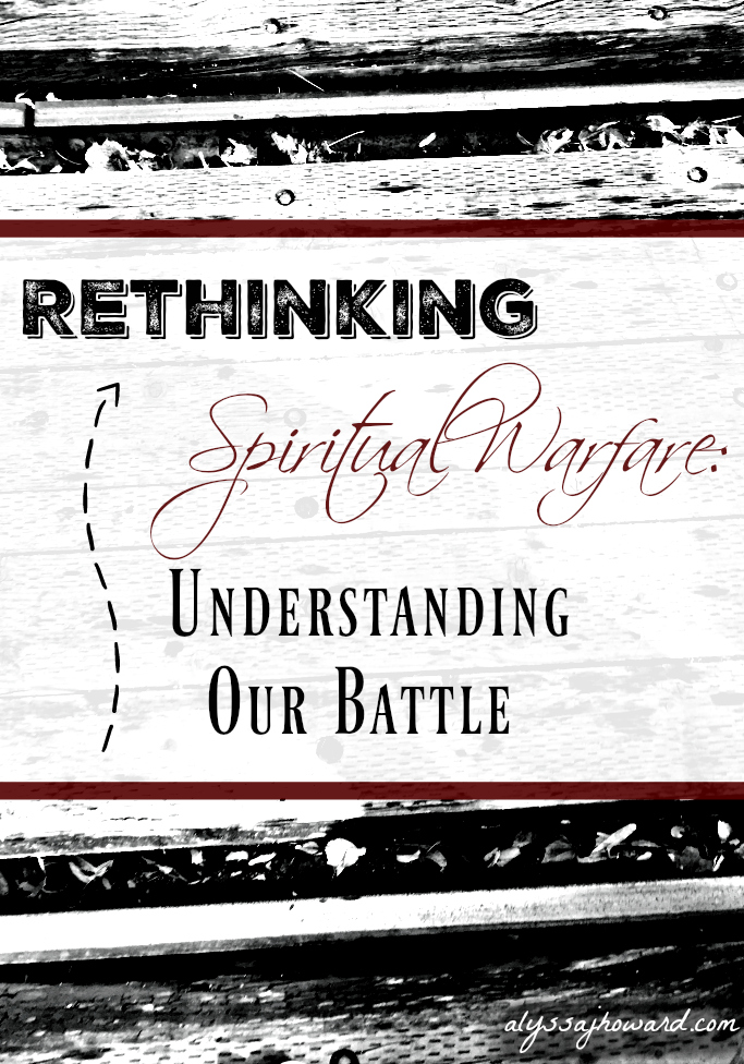 Rethinking Spiritual Warfare: Understanding Our Battle | alyssajhoward.com