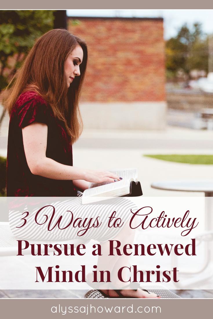 3 Ways to Actively Pursue a Renewed Mind in Christ | alyssajhoward.com