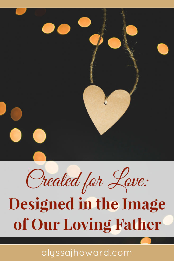 Created for Love: Designed in the Image of Our Loving Father | alyssajhoward.com