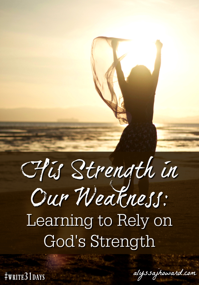 His Strength in Our Weakness: Learning to Rely on God's Strength | alyssajhoward.com