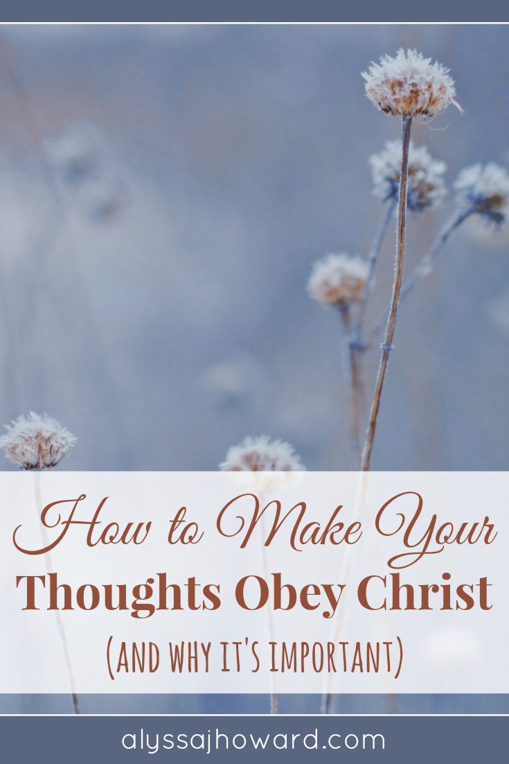 How to Make Your Thoughts Obey Christ (and why it's important) | alyssajhoward.com