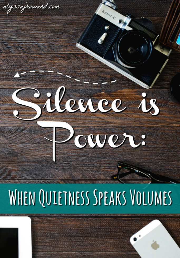 Silence is Power: When Quietness Speaks Volumes | alyssajhoward.com