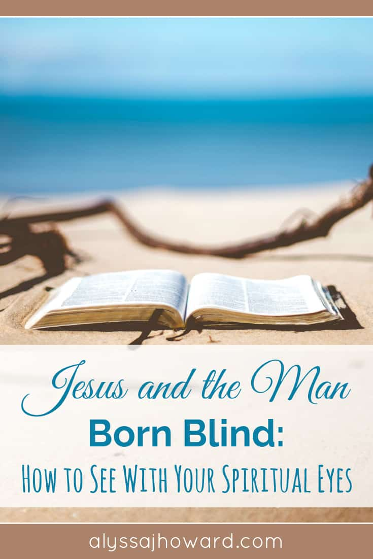 Jesus and the Man Born Blind: How to See With Your Spiritual Eyes | alyssajhoward.com