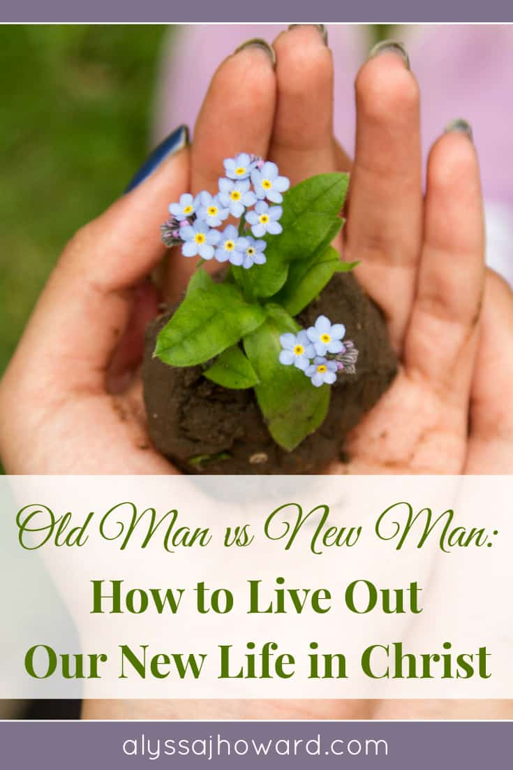 Old Man vs New Man: How to Live Out Our New Life In Jesus | alyssajhoward.com