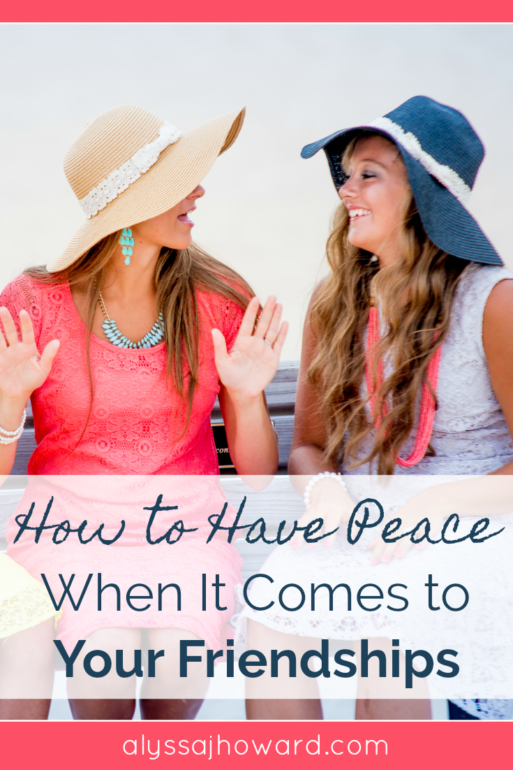 How to Have Peace When It Comes to Your Friendships | alyssajhoward.com