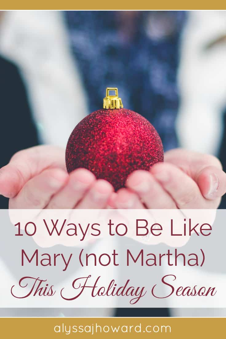 10 Ways to Be Like Mary (not Martha) this Holiday Season | alyssajhoward.com