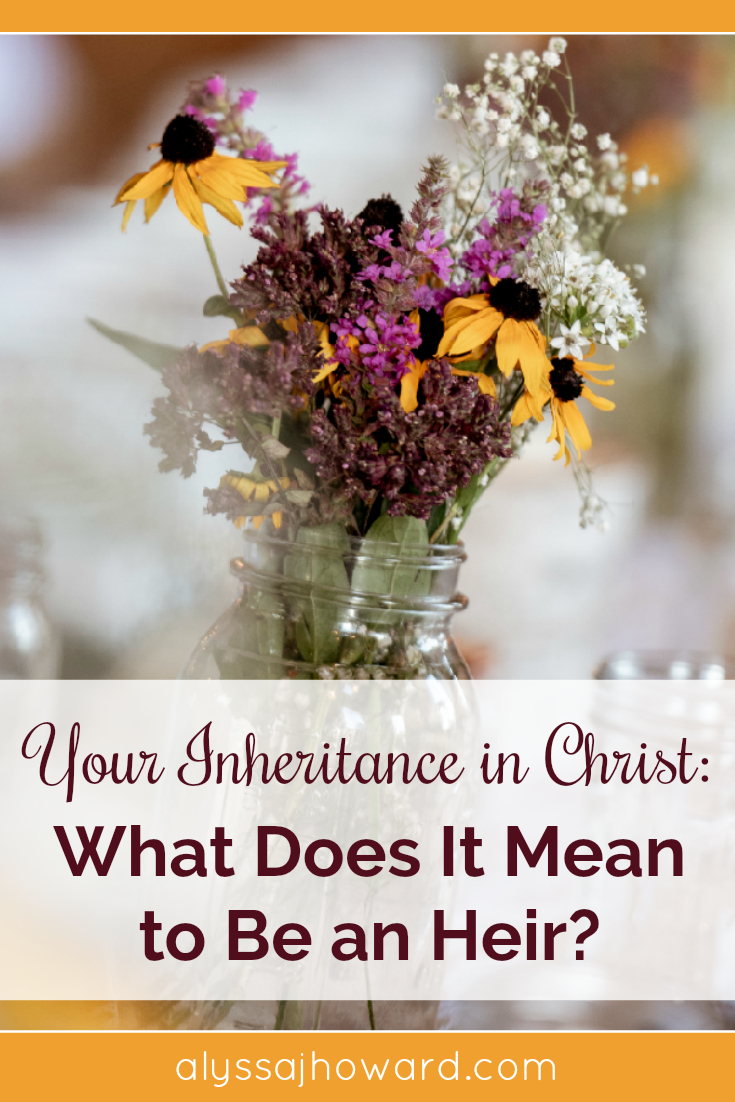 Your Inheritance in Christ: What Does It Mean to be an Heir? | alyssajhoward.com