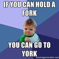 if you can hold a fork you can go to york