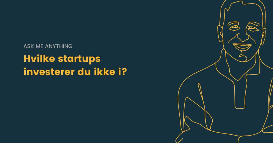 Hvilke startups investerer du ikke i?