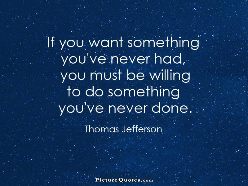 if-you-want-something-youve-never-had-you-must-be-willing-to-do-something-youve-never-done-quote-1