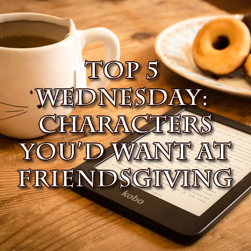 Top 5 Wednesday: Characters You'd Want at Friendsgiving