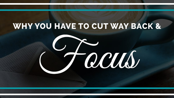 Why you have to cut way back and focus