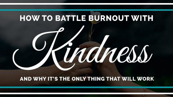 How to battle burnout with kindness and why it's the only thing that will work