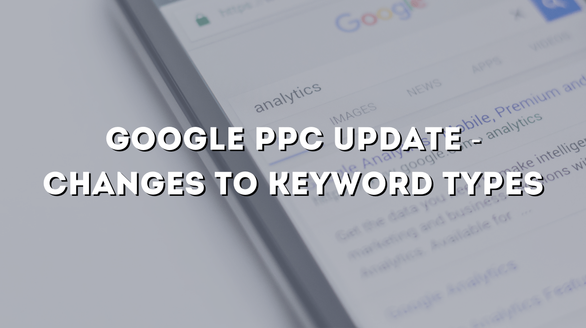 Google PPC Update February 2021 - Changes to Keyword Types
