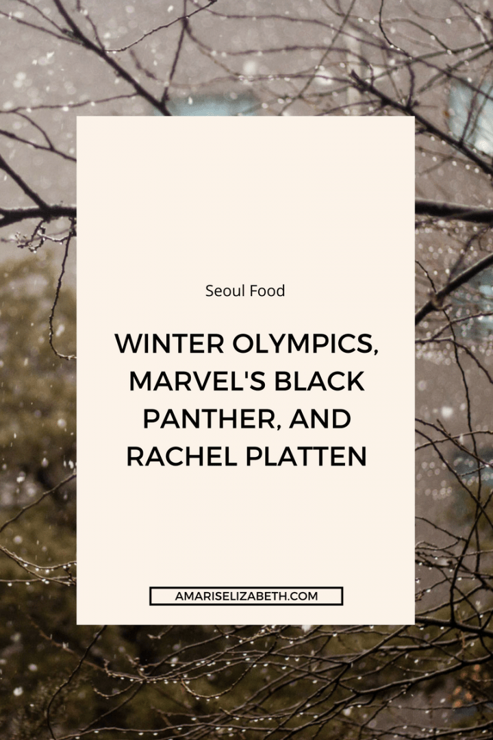 Seoul Food: The Winter Olympics, Marvel's Black Panther, and Rachel Platten