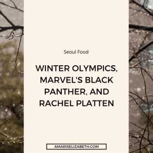 Seoul Food: The Winter Olympics, Marvel's Black Panther, and Rachel Platten 10
