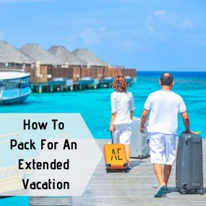 How to Pack for an Extended Vacation