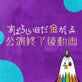 公演終了後動画『すばらしい日だ金がいる』編