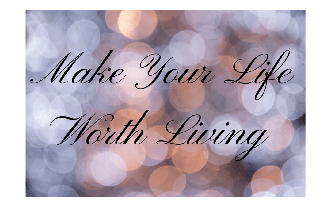 Make Your Life Worth Living