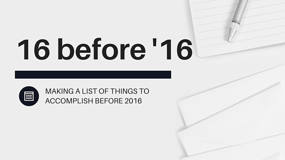 16 Before '16 - Making a to-do list of things to accomplish before 2016