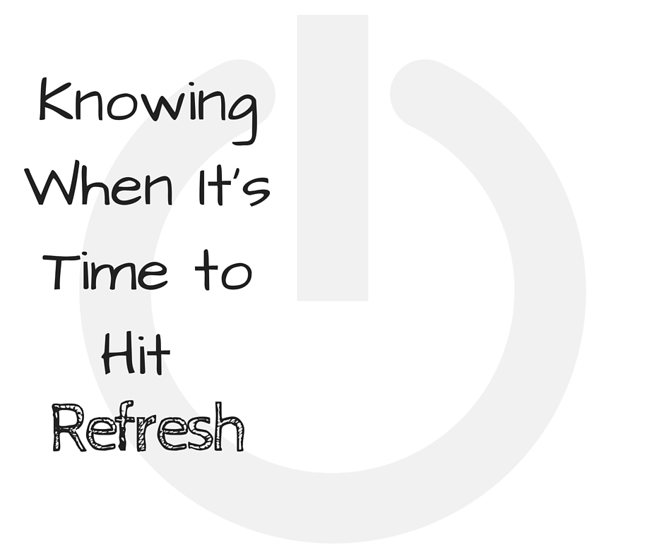 Knowing When it's Time to Refresh - Knowing the difference between doing a reset and hitting the refresh button.